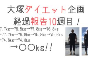 大塚ダイエット企画 〜経過報告10週目〜